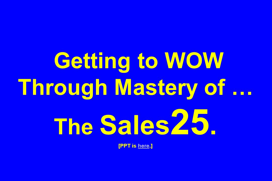 Getting to WOW Through Mastery of … The Sales25. [PPT is here.]